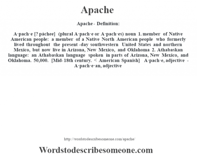 Apache- Definition:A·pach·e [? páchee] (plural A·pach·e or A·pach·es)  noun  1.  member of Native American people: a member of a Native North American people who formerly lived throughout the present-day southwestern United States and northern Mexico, but now live in Arizona, New Mexico, and Oklahoma  2.  Athabaskan language: an Athabaskan language spoken in parts of Arizona, New Mexico, and Oklahoma. 50,000.    [Mid-18th century. < American Spanish]   -A·pach·e, adjective -A·pach·e·an, adjective