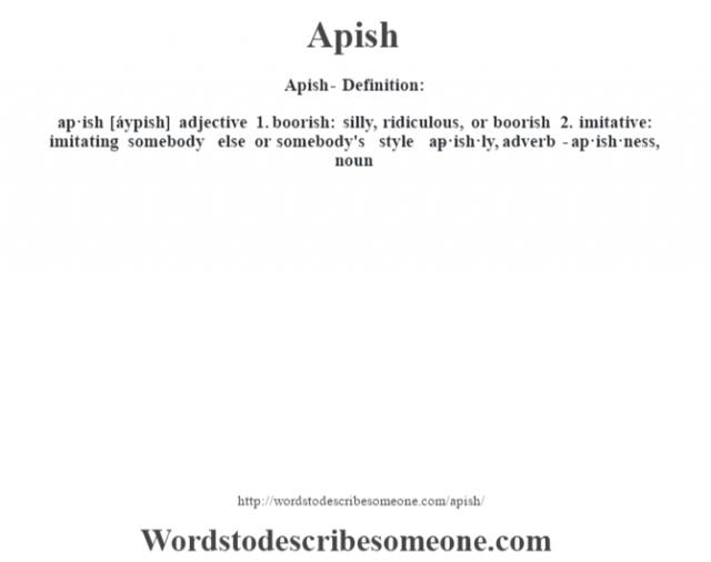 Apish- Definition:ap·ish [áypish] adjective  1.  boorish: silly, ridiculous, or boorish  2.  imitative: imitating somebody else or somebody's style     -ap·ish·ly, adverb -ap·ish·ness, noun