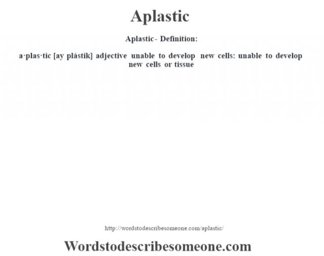 Aplastic- Definition:a·plas·tic [ay plástik] adjective   unable to develop new cells: unable to develop new cells or tissue