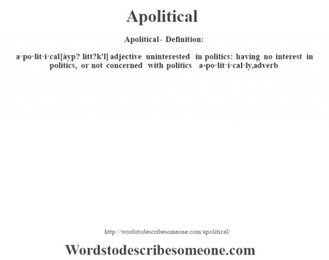 Apolitical- Definition:a·po·lit·i·cal [àyp? lítt?k'l] adjective   uninterested in politics: having no interest in politics, or not concerned with politics     -a·po·lit·i·cal·ly, adverb