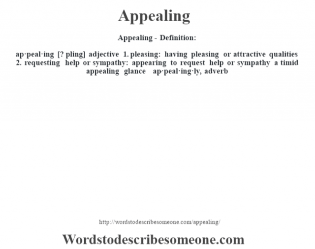 Appealing- Definition:ap·peal·ing [? pling] adjective  1.  pleasing: having pleasing or attractive qualities  2.  requesting help or sympathy: appearing to request help or sympathy a timid appealing glance      -ap·peal·ing·ly, adverb