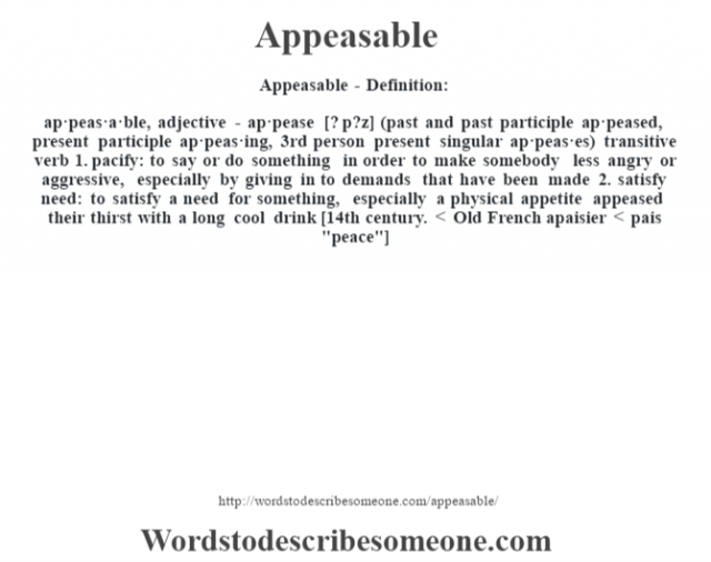 Appeasable- Definition:ap·peas·a·ble, adjective - ap·pease [? p?z] (past and past participle ap·peased, present participle ap·peas·ing, 3rd person present singular ap·peas·es)  transitive verb  1.  pacify: to say or do something in order to make somebody less angry or aggressive, especially by giving in to demands that have been made  2.  satisfy need: to satisfy a need for something, especially a physical appetite appeased their thirst with a long cool drink     [14th century. < Old French apaisier < pais