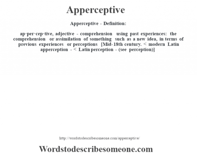 Apperceptive- Definition:ap·per·cep·tive, adjective - comprehension using past experiences: the comprehension or assimilation of something such as a new idea, in terms of previous experiences or perceptions    [Mid-18th century. < modern Latin apperception- < Latin perception- (see perception)]