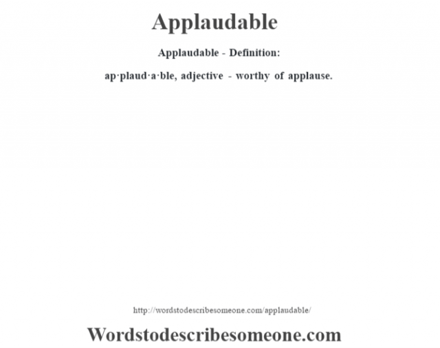 Applaudable- Definition:ap·plaud·a·ble, adjective - worthy of applause.
