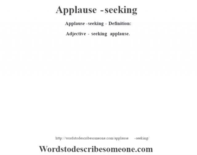Applause-seeking- Definition:Adjective - seeking applause.