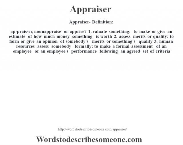 Appraiser- Definition:ap·prais·er, nounappraise or apprise?    1.  valuate something: to make or give an estimate of how much money something is worth  2.  assess merits or quality: to form or give an opinion of somebody's merits or something's quality  3.  human resources assess somebody formally: to make a formal assessment of an employee or an employee's performance following an agreed set of criteria