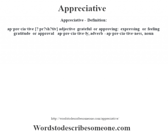 Appreciative- Definition:ap·pre·cia·tive [? pr?sh?tiv] adjective   grateful or approving: expressing or feeling gratitude or approval     -ap·pre·cia·tive·ly, adverb -ap·pre·cia·tive·ness, noun