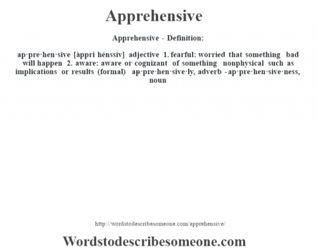Apprehensive- Definition:ap·pre·hen·sive [àppri hénssiv] adjective  1.  fearful: worried that something bad will happen  2.  aware: aware or cognizant of something nonphysical such as implications or results (formal)     -ap·pre·hen·sive·ly, adverb -ap·pre·hen·sive·ness, noun