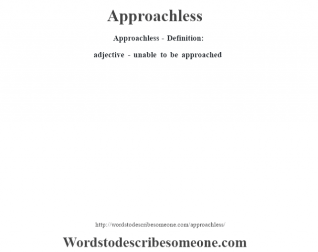 Approachless- Definition:adjective - unable to be approached