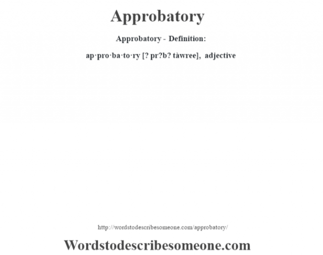 Approbatory- Definition:ap·pro·ba·to·ry [? pr?b? tàwree], adjective