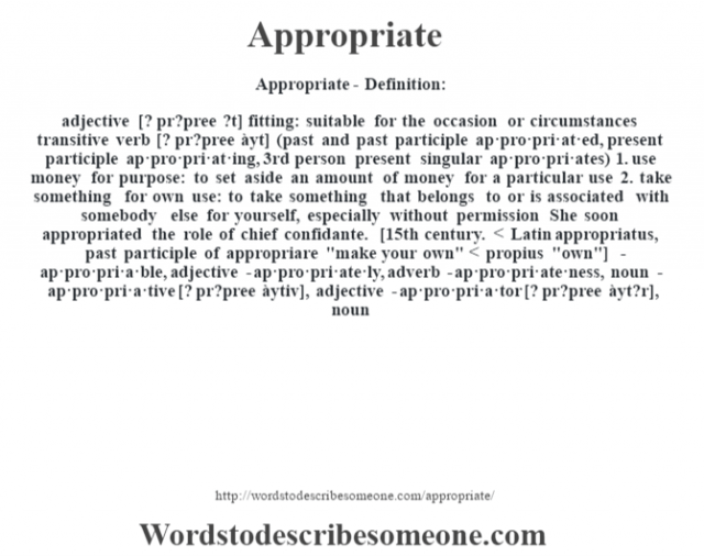 Appropriate- Definition:adjective [? pr?pree ?t]   fitting: suitable for the occasion or circumstances    transitive verb [? pr?pree àyt] (past and past participle ap·pro·pri·at·ed, present participle ap·pro·pri·at·ing, 3rd person present singular ap·pro·pri·ates)  1.  use money for purpose: to set aside an amount of money for a particular use  2.  take something for own use: to take something that belongs to or is associated with somebody else for yourself, especially without permission She soon appropriated the role of chief confidante.     [15th century. < Latin appropriatus, past participle of appropriare