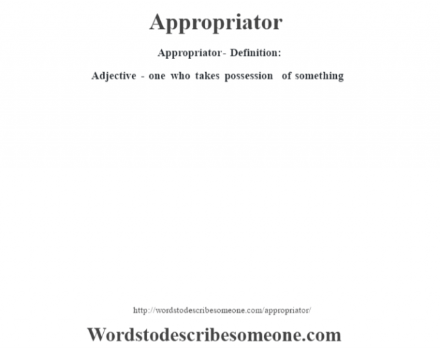 Appropriator- Definition:Adjective - one who takes possession of something