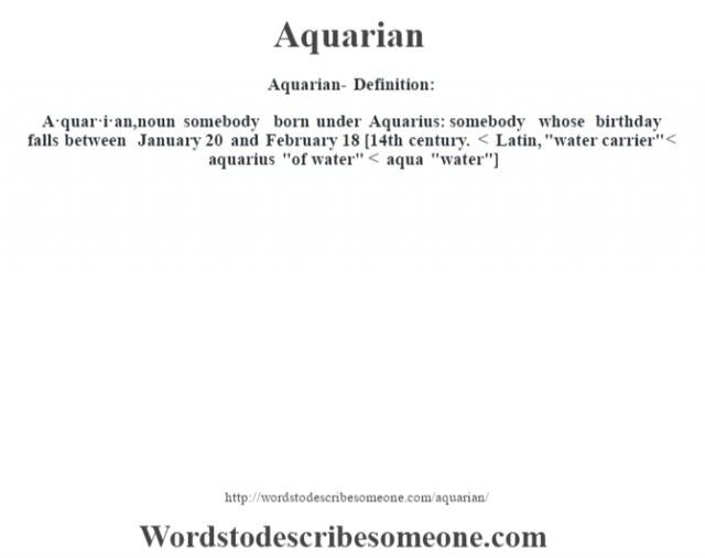 Aquarian- Definition:A·quar·i·an, noun somebody born under Aquarius: somebody whose birthday falls between January 20 and February 18 [14th century. < Latin,