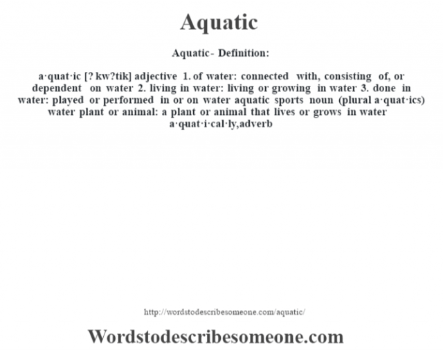 Aquatic- Definition:a·quat·ic [? kw?tik] adjective  1.  of water: connected with, consisting of, or dependent on water  2.  living in water: living or growing in water  3.  done in water: played or performed in or on water aquatic sports     noun (plural a·quat·ics)   water plant or animal: a plant or animal that lives or grows in water     -a·quat·i·cal·ly, adverb