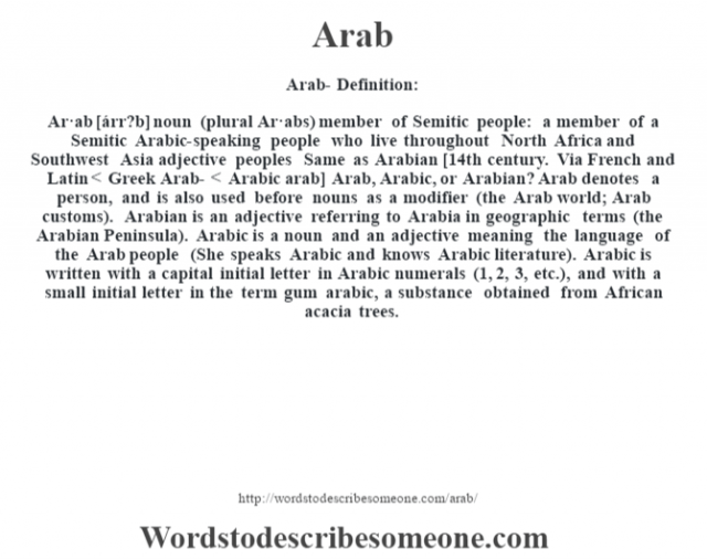 Arab- Definition:Ar·ab [árr?b] noun (plural Ar·abs)   member of Semitic people: a member of a Semitic Arabic-speaking people who live throughout North Africa and Southwest Asia    adjective   peoples Same as Arabian    [14th century. Via French and Latin < Greek Arab- < Arabic arab]  Arab, Arabic, or Arabian?  Arab denotes a person, and is also used before nouns as a modifier (the Arab world; Arab customs). Arabian is an adjective referring to Arabia in geographic terms (the Arabian Peninsula). Arabic is a noun and an adjective meaning the language of the Arab people (She speaks Arabic and knows Arabic literature). Arabic is written with a capital initial letter in Arabic numerals (1, 2, 3, etc.), and with a small initial letter in the term gum arabic, a substance obtained from African acacia trees.