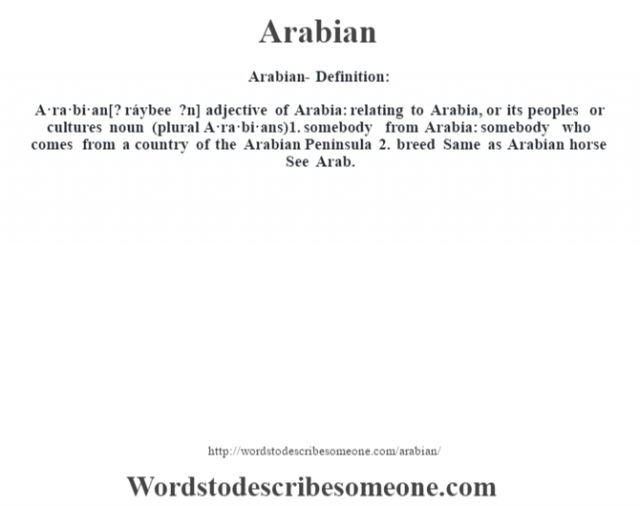 Arabian- Definition:A·ra·bi·an [? ráybee ?n] adjective   of Arabia: relating to Arabia, or its peoples or cultures    noun (plural A·ra·bi·ans)  1.  somebody from Arabia: somebody who comes from a country of the Arabian Peninsula  2.  breed Same as Arabian horse     See Arab.