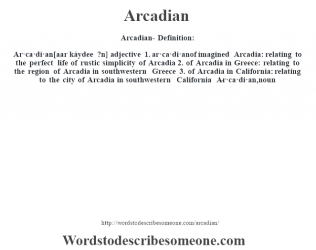 Arcadian- Definition:Ar·ca·di·an [aar káydee ?n] adjective  1.  ar·ca·di·anof imagined Arcadia: relating to the perfect life of rustic simplicity of Arcadia  2.  of Arcadia in Greece: relating to the region of Arcadia in southwestern Greece  3.  of Arcadia in California: relating to the city of Arcadia in southwestern California     -Ar·ca·di·an, noun