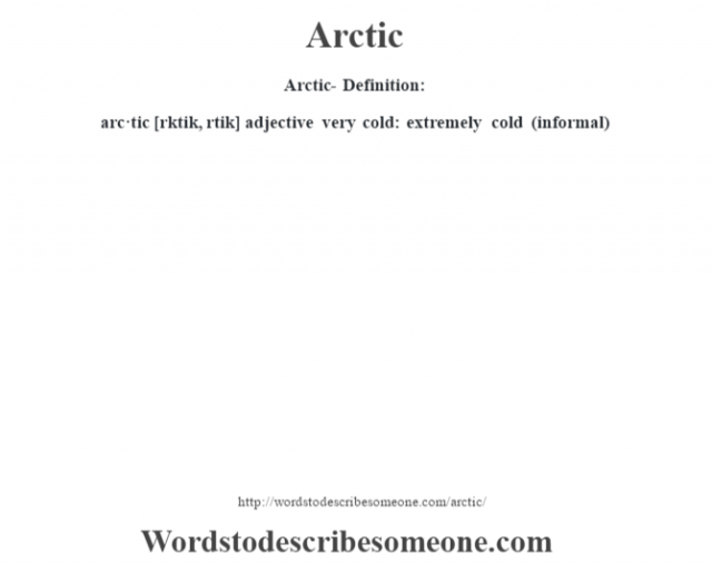 Arctic- Definition:arc·tic [rktik, rtik] adjective   very cold: extremely cold (informal)