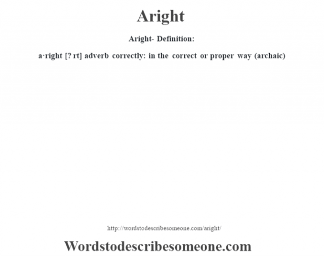 Aright- Definition:a·right [? rt] adverb   correctly: in the correct or proper way (archaic)