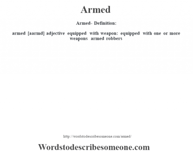 Armed- Definition:armed [aarmd] adjective   equipped with weapon: equipped with one or more weapons armed robbers
