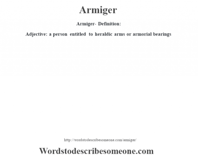 Armiger- Definition:Adjective: a person entitled to heraldic arms or armorial bearings