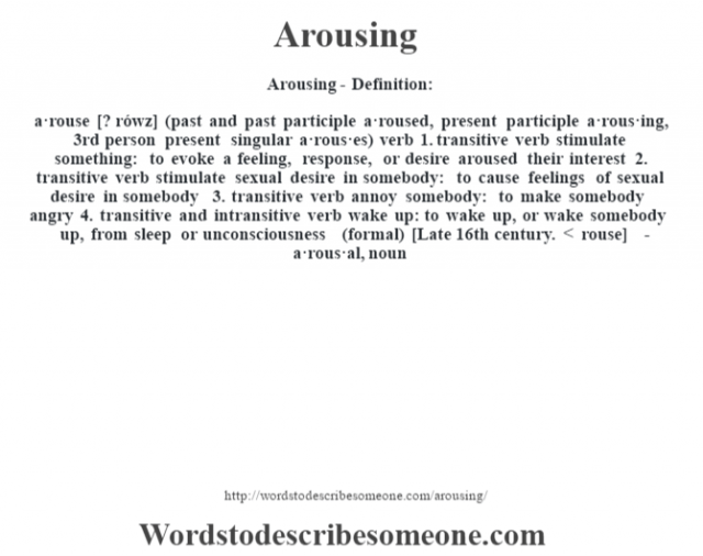 Arousing- Definition:a·rouse [? rówz] (past and past participle a·roused, present participle a·rous·ing, 3rd person present singular a·rous·es)  verb  1.  transitive verb stimulate something: to evoke a feeling, response, or desire aroused their interest   2.  transitive verb stimulate sexual desire in somebody: to cause feelings of sexual desire in somebody  3.  transitive verb annoy somebody: to make somebody angry  4.  transitive and intransitive verb wake up: to wake up, or wake somebody up, from sleep or unconsciousness (formal)    [Late 16th century. < rouse]   -a·rous·al, noun