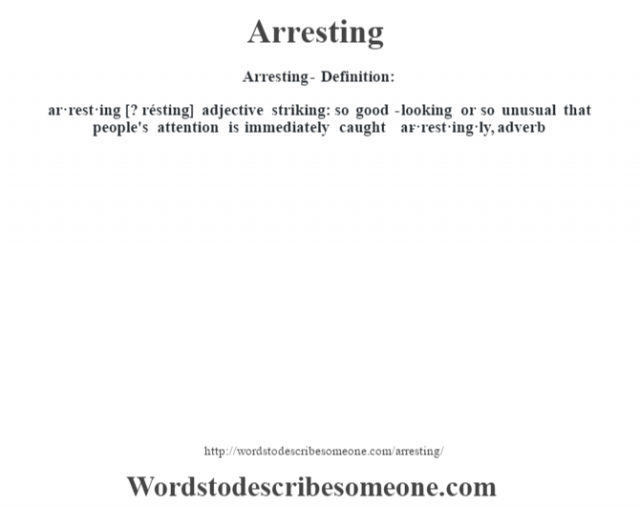 Arresting- Definition:ar·rest·ing [? résting] adjective   striking: so good-looking or so unusual that people's attention is immediately caught     -ar·rest·ing·ly, adverb