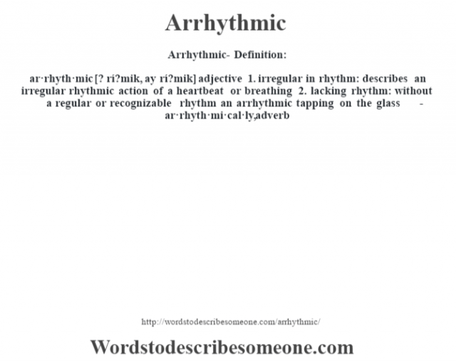 Arrhythmic- Definition:ar·rhyth·mic [? rí?mik, ay rí?mik] adjective  1.  irregular in rhythm: describes an irregular rhythmic action of a heartbeat or breathing  2.  lacking rhythm: without a regular or recognizable rhythm an arrhythmic tapping on the glass      -ar·rhyth·mi·cal·ly, adverb