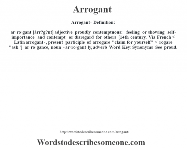 Arrogant- Definition:ar·ro·gant [árr?g?nt] adjective   proudly contemptuous: feeling or showing self-importance and contempt or disregard for others    [14th century. Via French < Latin arrogant-, present participle of arrogare