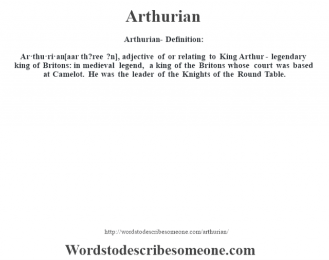 Arthurian- Definition:Ar·thu·ri·an [aar th?ree ?n], adjective   of or relating to King Arthur - legendary king of Britons: in medieval legend, a king of the Britons whose court was based at Camelot. He was the leader of the Knights of the Round Table.