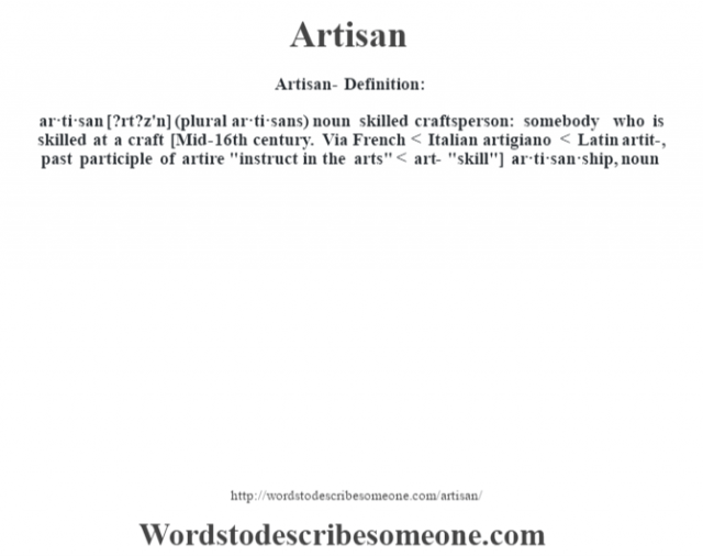 Artisan- Definition:ar·ti·san [?rt?z'n] (plural ar·ti·sans)  noun   skilled craftsperson: somebody who is skilled at a craft    [Mid-16th century. Via French < Italian artigiano < Latin artit-, past participle of artire