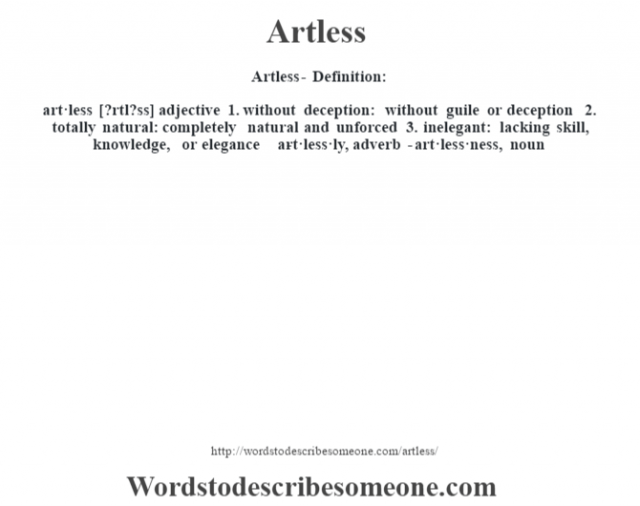 Artless- Definition:art·less [?rtl?ss] adjective  1.  without deception: without guile or deception  2.  totally natural: completely natural and unforced  3.  inelegant: lacking skill, knowledge, or elegance     -art·less·ly, adverb -art·less·ness, noun