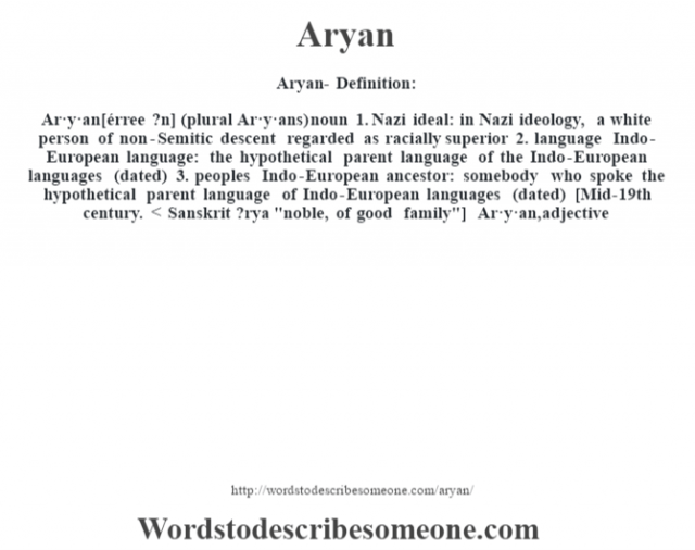 Aryan- Definition:Ar·y·an [érree ?n] (plural Ar·y·ans)  noun  1.  Nazi ideal: in Nazi ideology, a white person of non-Semitic descent regarded as racially superior  2.  language Indo-European language: the hypothetical parent language of the Indo-European languages (dated)  3.  peoples Indo-European ancestor: somebody who spoke the hypothetical parent language of Indo-European languages (dated)    [Mid-19th century. < Sanskrit ?rya