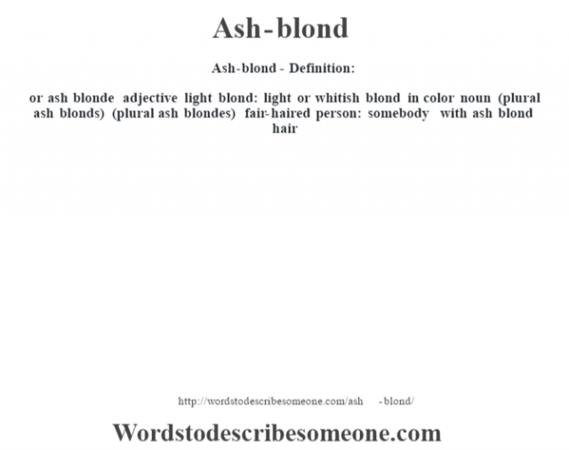 Ash-blond- Definition:or ash blonde adjective   light blond: light or whitish blond in color    noun (plural ash blonds) (plural ash blondes)   fair-haired person: somebody with ash blond hair
