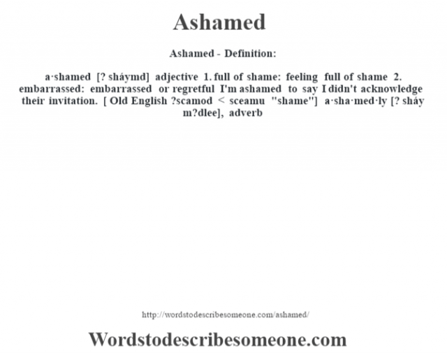 Ashamed- Definition:a·shamed [? sháymd] adjective  1.  full of shame: feeling full of shame  2.  embarrassed: embarrassed or regretful I'm ashamed to say I didn't acknowledge their invitation.     [ Old English ?scamod < sceamu