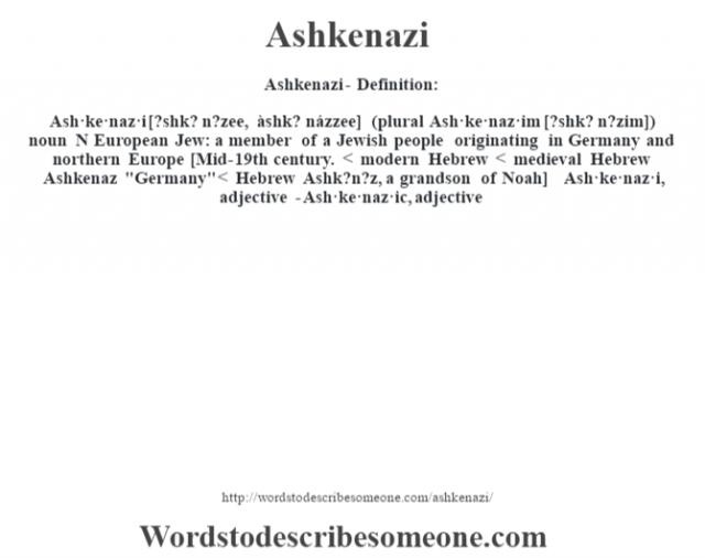 Ashkenazi- Definition:Ash·ke·naz·i [?shk? n?zee, àshk? názzee] (plural Ash·ke·naz·im [?shk? n?zim])  noun   N European Jew: a member of a Jewish people originating in Germany and northern Europe    [Mid-19th century. < modern Hebrew < medieval Hebrew Ashkenaz