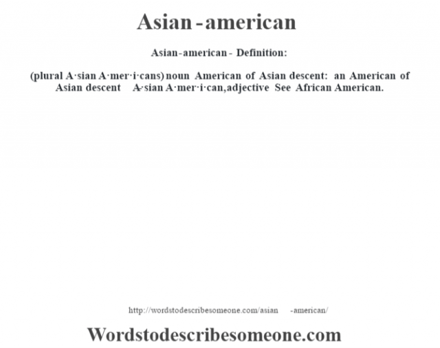 Asian-american- Definition:(plural A·sian A·mer·i·cans)  noun   American of Asian descent: an American of Asian descent     -A·sian A·mer·i·can, adjective  See African American.