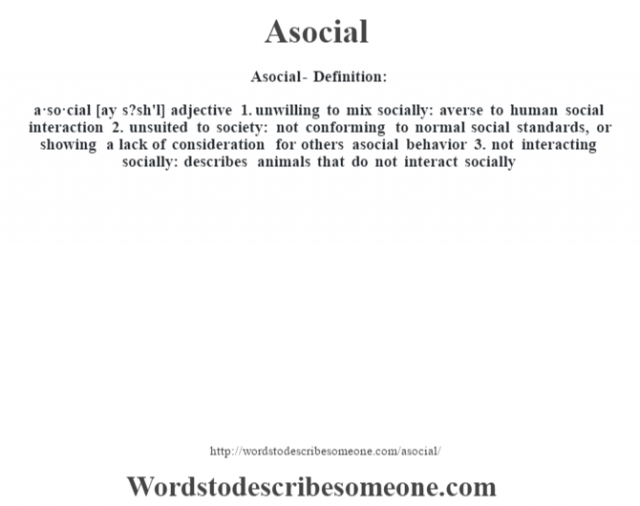 Asocial- Definition:a·so·cial [ay s?sh'l] adjective  1.  unwilling to mix socially: averse to human social interaction  2.  unsuited to society: not conforming to normal social standards, or showing a lack of consideration for others asocial behavior   3.  not interacting socially: describes animals that do not interact socially