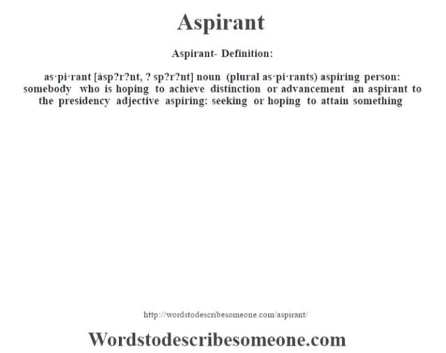 Aspirant- Definition:as·pi·rant [ásp?r?nt, ? sp?r?nt] noun (plural as·pi·rants)   aspiring person: somebody who is hoping to achieve distinction or advancement an aspirant to the presidency     adjective   aspiring: seeking or hoping to attain something
