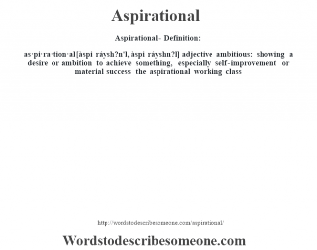 Aspirational- Definition:as·pi·ra·tion·al [àspi ráysh?n'l, àspi ráyshn?l] adjective   ambitious: showing a desire or ambition to achieve something, especially self-improvement or material success the aspirational working class