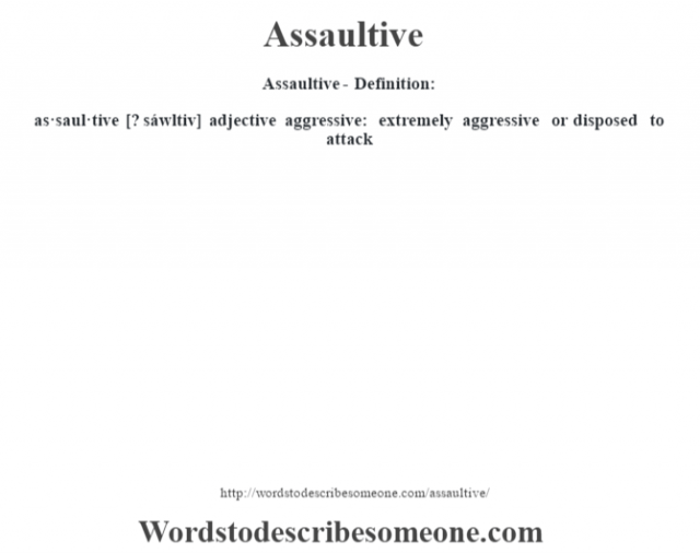 Assaultive- Definition:as·saul·tive [? sáwltiv] adjective   aggressive: extremely aggressive or disposed to attack