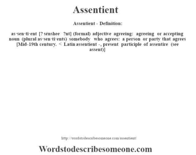 Assentient- Definition:as·sen·ti·ent [? sénshee ?nt] (formal) adjective   agreeing: agreeing or accepting    noun (plural as·sen·ti·ents)   somebody who agrees: a person or party that agrees    [Mid-19th century. < Latin assentient-, present participle of assentire (see assent)]