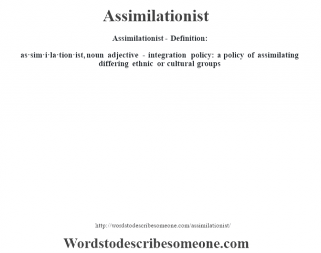 Assimilationist- Definition:as·sim·i·la·tion·ist, noun adjective - integration policy: a policy of assimilating differing ethnic or cultural groups