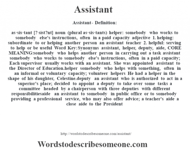 Assistant- Definition:as·sis·tant [? síst?nt] noun (plural as·sis·tants)   helper: somebody who works to somebody else's instructions, often in a paid capacity    adjective  1.  helping: subordinate to or helping another person an assistant teacher   2.  helpful: serving to help or be useful    Word Key: Synonyms assistant, helper, deputy, aide,  CORE MEANING: somebody who helps another person in carrying out a task assistant somebody who works to somebody else's instructions, often in a paid capacity;  Each supervisor usually works with an assistant. She was appointed assistant to the Director of Education.helper somebody who helps with something, often in an informal or voluntary capacity;  volunteer helpers He had a helper in the shape of his daughter, Celestine.deputy an assistant who is authorized to act in a superior's place;  decided to appoint a deputy to take over some tasks a committee headed by a chairperson with three deputies with different responsibilitiesaide an assistant to somebody in public office or to somebody providing a professional service, who may also offer advice;  a teacher's aide a close aide to the President