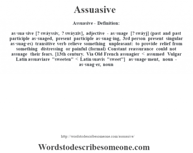 Assuasive- Definition:as·sua·sive [? swáyssiv, ? swáyziv], adjective - as·suage [? swáyj] (past and past participle as·suaged, present participle as·suag·ing, 3rd person present singular as·suag·es)  transitive verb   relieve something unpleasant: to provide relief from something distressing or painful (formal)  Constant reassurance could not assuage their fears.     [13th century. Via Old French assuagier < assumed Vulgar Latin assuaviare
