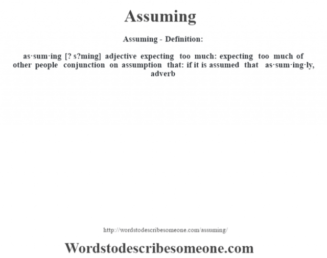 Assuming- Definition:as·sum·ing [? s?ming] adjective   expecting too much: expecting too much of other people    conjunction   on assumption that: if it is assumed that     -as·sum·ing·ly, adverb