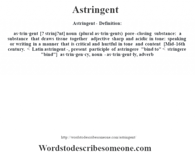 Astringent- Definition:as·trin·gent [? strínj?nt] noun (plural as·trin·gents)   pore-closing substance: a substance that draws tissue together    adjective   sharp and acidic in tone: speaking or writing in a manner that is critical and hurtful in tone and content    [Mid-16th century. < Latin astringent-, present participle of astringere