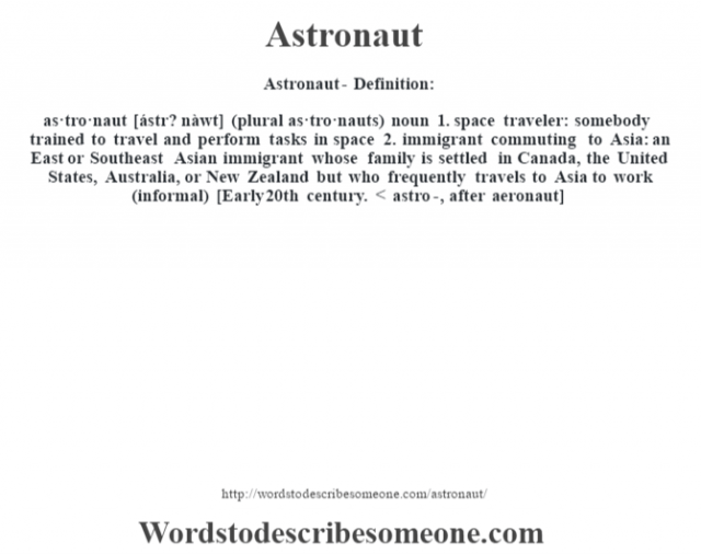 Astronaut- Definition:as·tro·naut [ástr? nàwt] (plural as·tro·nauts)  noun  1.  space traveler: somebody trained to travel and perform tasks in space  2.  immigrant commuting to Asia: an East or Southeast Asian immigrant whose family is settled in Canada, the United States, Australia, or New Zealand but who frequently travels to Asia to work (informal)    [Early 20th century. < astro-, after aeronaut]
