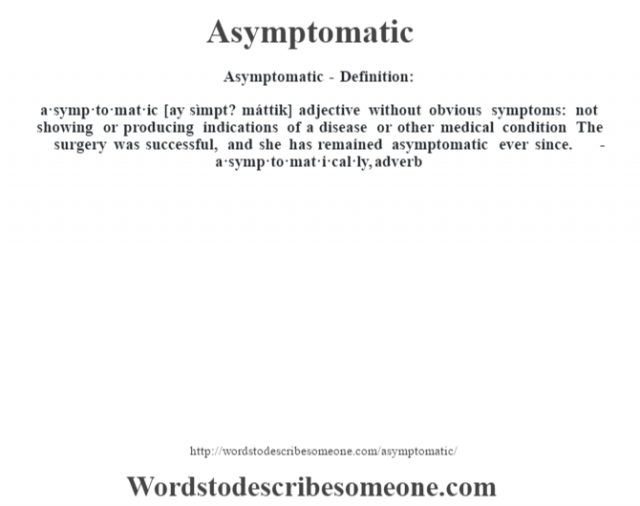 Asymptomatic- Definition:a·symp·to·mat·ic [ay sìmpt? máttik] adjective   without obvious symptoms: not showing or producing indications of a disease or other medical condition The surgery was successful, and she has remained asymptomatic ever since.      -a·symp·to·mat·i·cal·ly, adverb