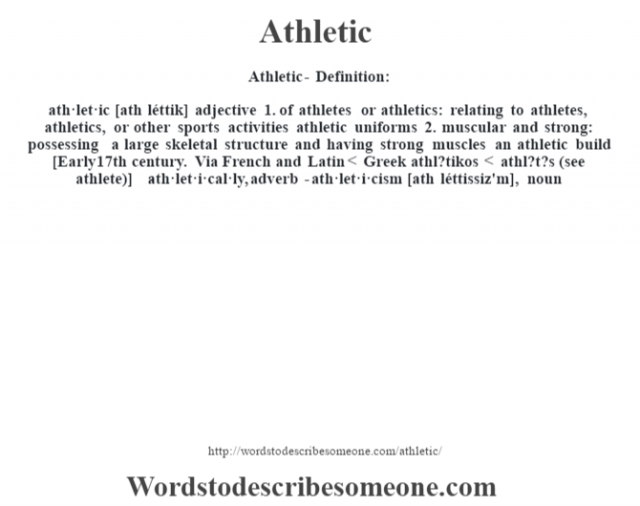 Athletic- Definition:ath·let·ic [ath léttik] adjective  1.  of athletes or athletics: relating to athletes, athletics, or other sports activities athletic uniforms   2.  muscular and strong: possessing a large skeletal structure and having strong muscles an athletic build     [Early 17th century. Via French and Latin < Greek athl?tikos < athl?t?s (see athlete)]   -ath·let·i·cal·ly, adverb -ath·let·i·cism [ath léttissiz'm], noun